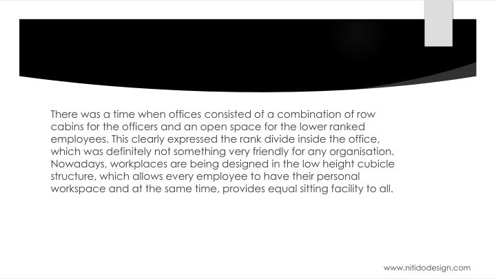 There was a time when offices consisted of a combination of row cabins for the officers and an open space for the lower ranked employees. This clearly expressed the rank divide inside the office, which was definitely not something very friendly for any organisation. Nowadays, workplaces are being designed in the low height cubicle structure, which allows every employee to have their personal workspace and at the same time, provides equal sitting facility to all.