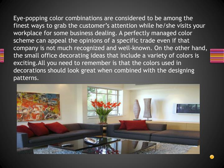 Eye-popping color combinations are considered to be among the finest ways to grab the customer's attention while he/she visits your workplace for some business dealing. A perfectly managed color scheme can appeal the opinions of a specific trade even if that company is not much recognized and well-known. On the other hand, the small office decorating ideas that include a variety of colors is