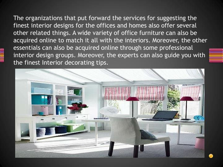 The organizations that put forward the services for suggesting the finest interior designs for the offices and homes also offer several other related things. A wide variety of office furniture can also be acquired online to match it all with the interiors. Moreover, the other essentials can also be acquired online through some professional interior design groups. Moreover, the experts can also guide you with the finest Interior decorating tips.