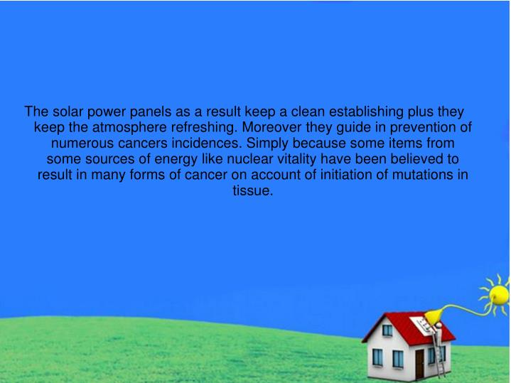 The solar power panels as a result keep a clean establishing plus they keep the atmosphere refreshing. Moreover they guide in prevention of numerous cancers incidences. Simply because some items from some sources of energy like nuclear vitality have been believed to result in many forms of cancer on account of initiation of mutations in tissue.