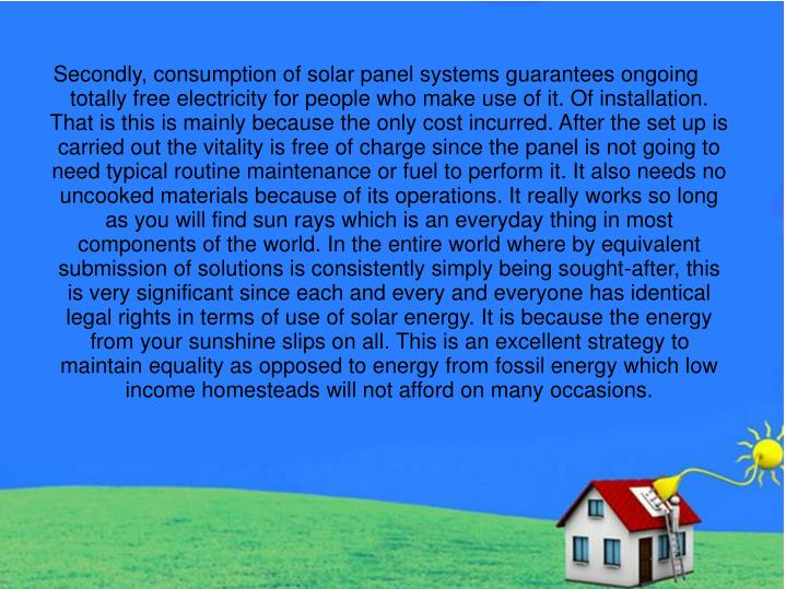Secondly, consumption of solar panel systems guarantees ongoing totally free electricity for people who make use of it. Of installation. That is this is mainly because the only cost incurred. After the set up is carried out the vitality is free of charge since the panel is not going to need typical routine maintenance or fuel to perform it. It also needs no uncooked materials because of its operations. It really works so long as you will find sun rays which is an everyday thing in most components of the world. In the entire world where by equivalent submission of solutions is consistently simply being sought-after, this is very significant since each and every and everyone has identical legal rights in terms of use of solar energy. It is because the energy from your sunshine slips on all. This is an excellent strategy to maintain equality as opposed to energy from fossil energy which low income homesteads will not afford on many occasions.