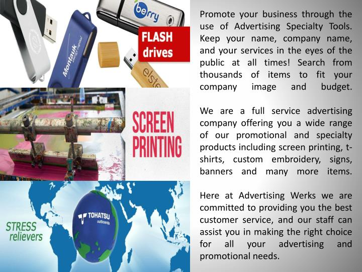 Promote your business through the use of Advertising Specialty Tools. Keep your name, company name, and your services in the eyes of the public at all times! Search from thousands of items to fit your company image and budget.