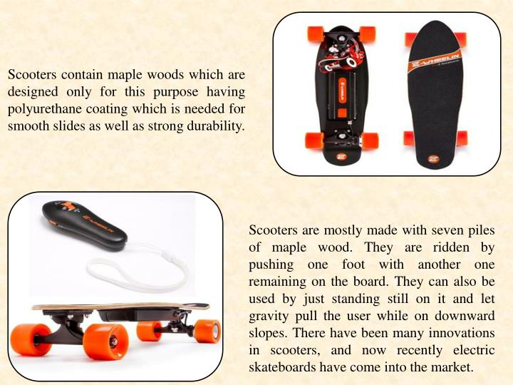 Scooters contain maple woods which are designed only for this purpose having polyurethane coating which is needed for smooth slides as well as strong durability.