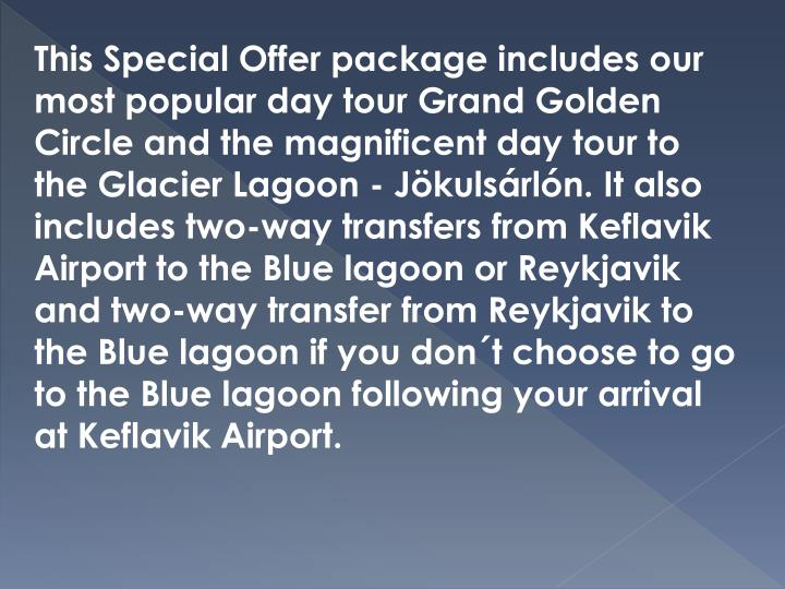 This Special Offer package includes our most popular day tour Grand Golden Circle and the magnificent day tour to the Glacier Lagoon -