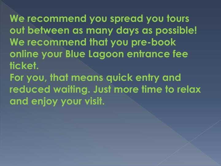 We recommend you spread you tours out between as many days as possible!
