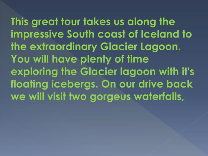 This great tour takes us along the impressive South coast of Iceland to the extraordinary Glacier Lagoon. You will have plenty of time exploring the Glacier lagoon with it's floating icebergs. On our drive back we will visit two