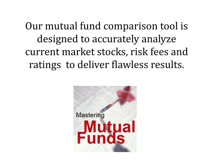 Our mutual fund comparison tool is designed to accurately analyze current market stocks, risk fees and ratings  to deliver flawless results.