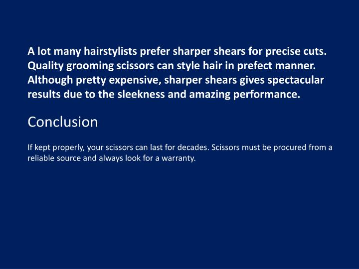 A lot many hairstylists prefer sharper shears for precise cuts. Quality grooming scissors can style hair in prefect manner. Although pretty expensive, sharper shears gives spectacular results due to the sleekness and amazing performance