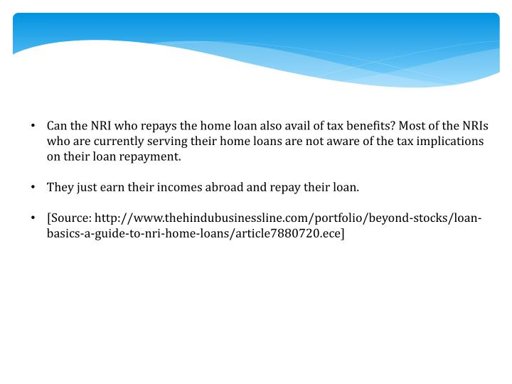 Can the NRI who repays the home loan also avail of tax benefits? Most of the NRIs who are currently serving their home loans are not aware of the tax implications on their loan repayment.