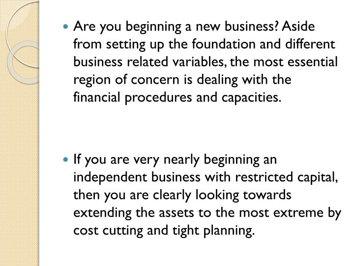 Are you beginning a new business? Aside from setting up the foundation and different business related variables, the most essential region of concern is dealing with the financial procedures and capacities