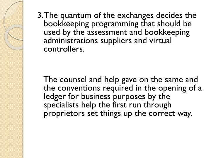 3. The quantum of the exchanges decides the bookkeeping programming that should be used by the