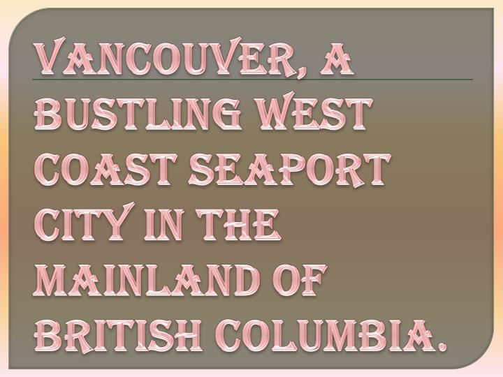 Vancouver, a bustling west coast seaport city in the mainland of British Columbia