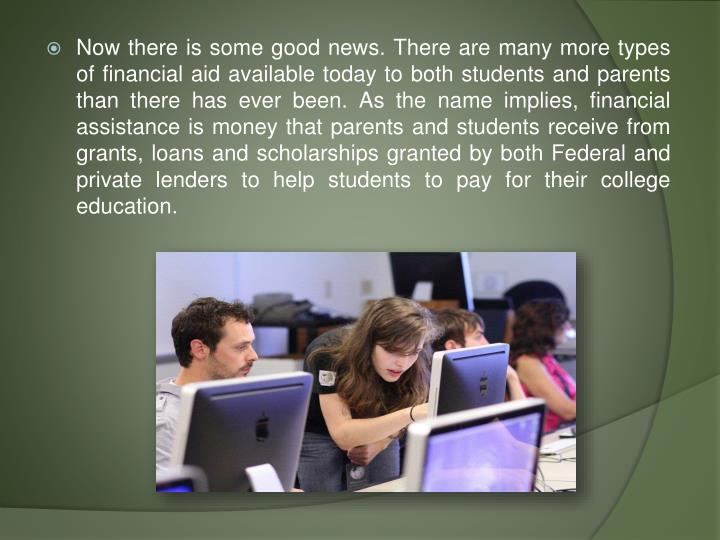 Now there is some good news. There are many more types of financial aid available today to both students and parents than there has ever been. As the name implies, financial assistance is money that parents and students receive from grants, loans and scholarships granted by both Federal and private lenders to help students to pay for their college education.