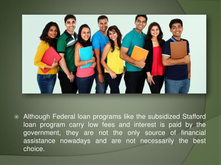 Although Federal loan programs like the subsidized Stafford loan program carry low fees and interest is paid by the government, they are not the only source of financial assistance nowadays and are not necessarily the best choice.