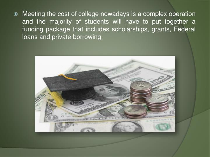 Meeting the cost of college nowadays is a complex operation and the majority of students will have to put together a funding package that includes scholarships, grants, Federal loans and private borrowing.