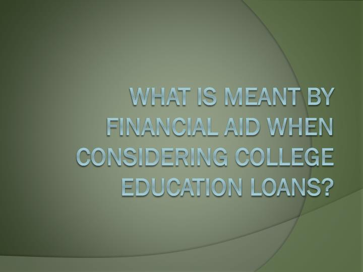 What Is Meant By Financial Aid When Considering College Education Loans?