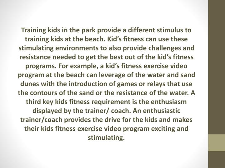 Training kids in the park provide a different stimulus to training kids at the beach. Kid's fitness can use these stimulating environments to also provide challenges and resistance needed to get the best out of the kid's fitness programs. For example, a kid's fitness exercise video program at the beach can leverage of the water and sand dunes with the introduction of games or relays that use the contours of the sand or the resistance of the water. A third key kids fitness requirement is the enthusiasm displayed by the trainer/ coach. An enthusiastic trainer/coach provides the drive for the kids and makes their kids fitness exercise video program exciting and stimulating.