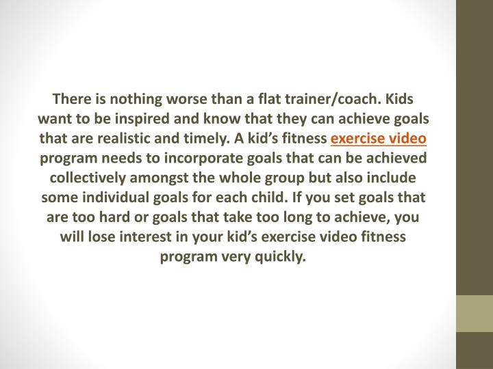 There is nothing worse than a flat trainer/coach. Kids want to be inspired and know that they can achieve goals that are realistic and timely. A kid's