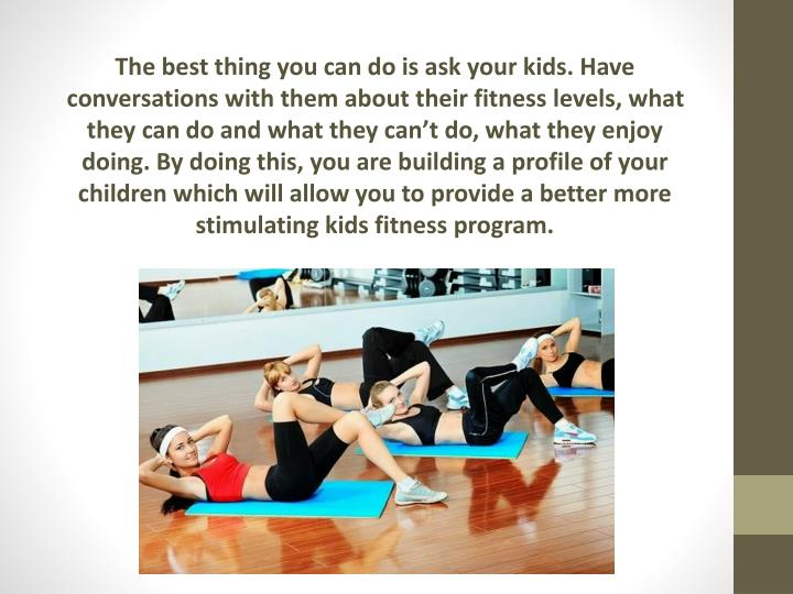 The best thing you can do is ask your kids. Have conversations with them about their fitness levels, what they can do and what they can't do, what they enjoy doing. By doing this, you are building a profile of your children which will allow you to provide a better more stimulating kids fitness program.