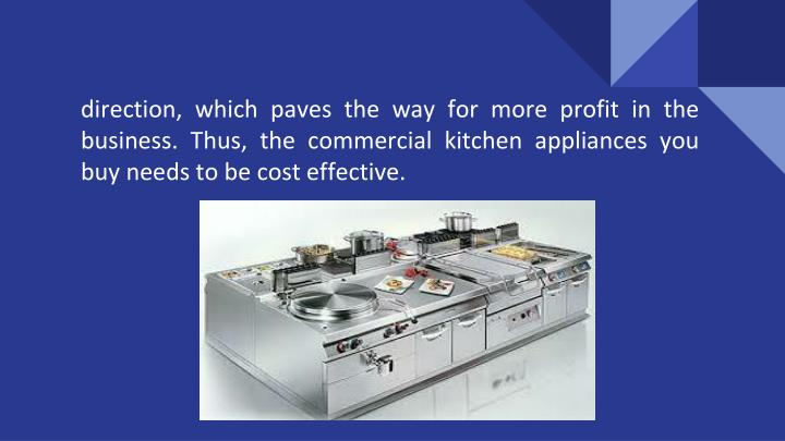 direction, which paves the way for more profit in the business. Thus, the commercial kitchen appliances you buy needs to be cost effective.