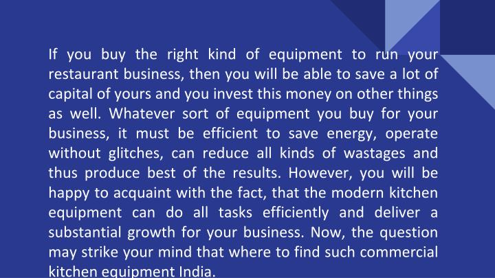 If you buy the right kind of equipment to run your restaurant business, then you will be able to save a lot of capital of yours and you invest this money on other things as well. Whatever sort of equipment you buy for your business, it must be efficient to save energy, operate without glitches, can reduce all kinds of wastages and thus produce best of the results. However, you will be happy to acquaint with the fact, that the modern kitchen equipment can do all tasks efficiently and deliver a substantial growth for your business. Now, the question may strike your mind that where to find such commercial kitchen equipment India.