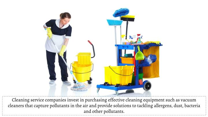 Cleaning service companies invest in purchasing effective cleaning equipment such as vacuum cleaners that capture pollutants in the air and provide solutions to tackling allergens, dust, bacteria and other pollutants.