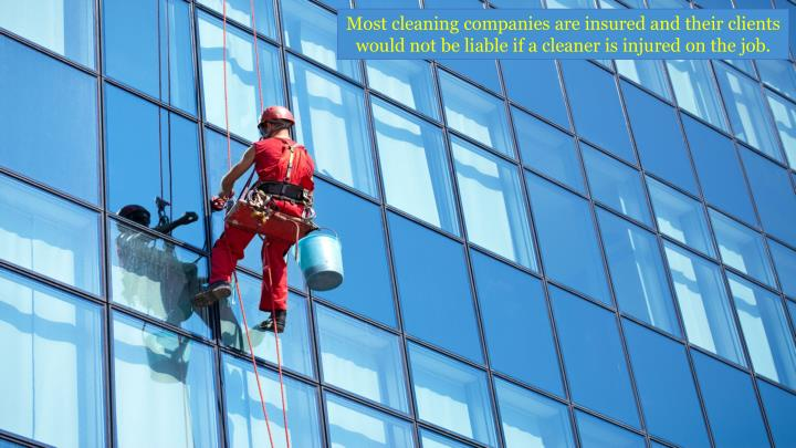 Most cleaning companies are insured and their clients would not be liable if a cleaner is injured on the job.
