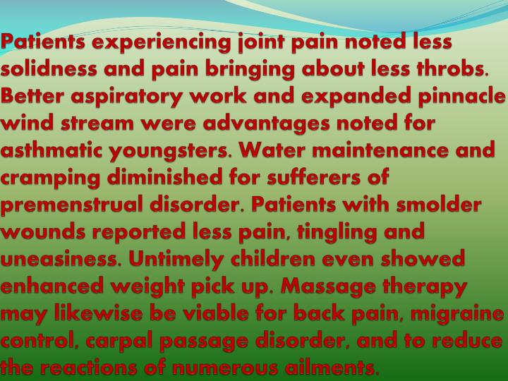 Patients experiencing joint pain noted less solidness and pain bringing about less throbs. Better aspiratory work and expanded pinnacle wind stream were advantages noted for asthmatic youngsters. Water maintenance and cramping diminished for sufferers of premenstrual disorder. Patients with smolder wounds reported less pain, tingling and uneasiness. Untimely children even showed enhanced weight pick up. Massage therapy may likewise be viable for back pain, migraine control, carpal passage disorder, and to reduce the reactions of numerous ailments.