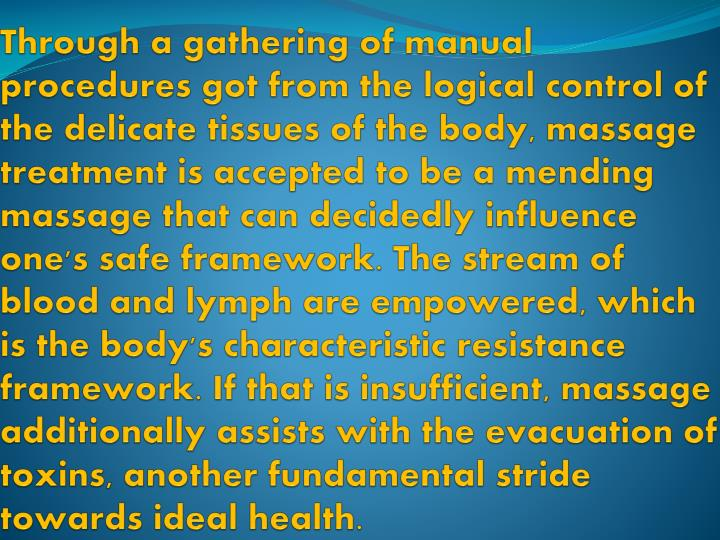 Through a gathering of manual procedures got from the logical control of the delicate tissues of the body, massage treatment is accepted to be a mending massage that can decidedly influence one's safe framework. The stream of blood and lymph are empowered, which is the body's characteristic resistance framework. If that is insufficient, massage additionally assists with the evacuation of toxins, another fundamental stride towards ideal health.