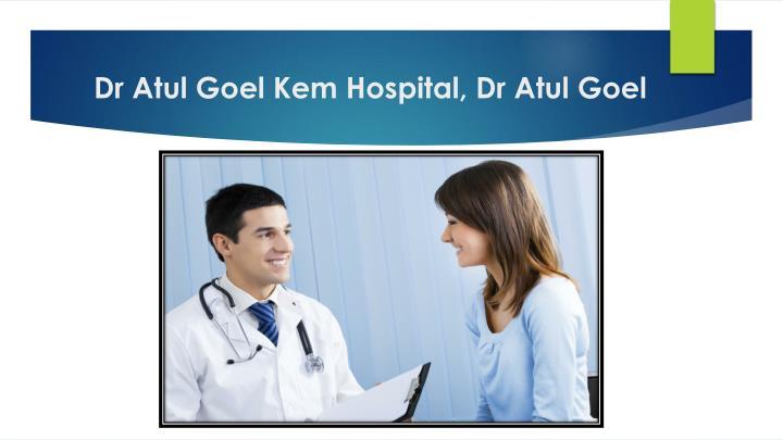 Dr Atul Goel Kem Hospital, Dr Atul Goel
