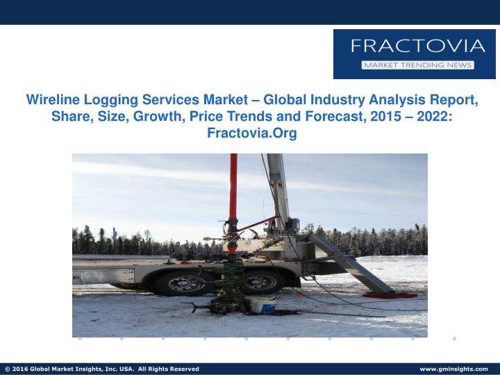Wireline Logging Services Market – Global Industry Analysis Report, Share, Size, Growth, Price Trends and Forecast, 2015 – 2022: