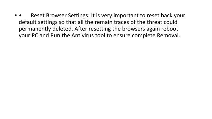 •Reset Browser Settings: It is very important to reset back your default settings so that all the remain traces of the threat could permanently deleted. After resetting the browsers again reboot your PC and Run the Antivirus tool to ensure complete Removal.