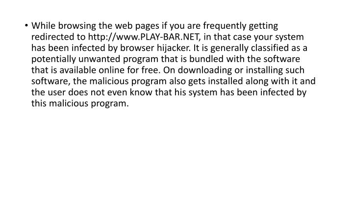 While browsing the web pages if you are frequently getting redirected to http://www.PLAY-BAR.NET, in that case your system has been infected by browser hijacker. It is generally classified as a potentially unwanted program that is bundled with the software that is available online for free. On downloading or installing such software, the malicious program also gets installed along with it and the user does not even know that his system has been infected by this malicious program.
