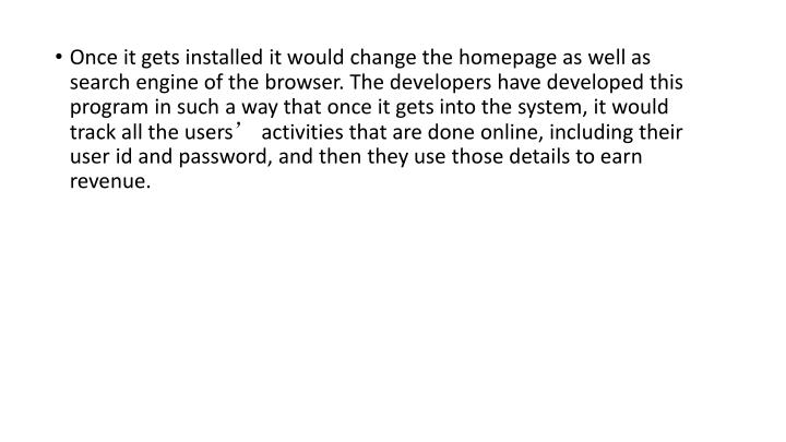 Once it gets installed it would change the homepage as well as search engine of the browser. The developers have developed this program in such a way that once it gets into the system, it would track all the users' activities that are done online, including their user id and password, and then they use those details to earn revenue.