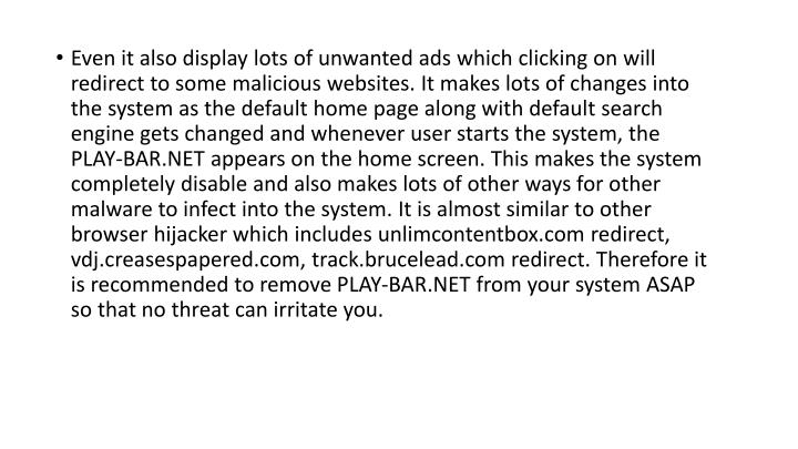 Even it also display lots of unwanted ads which clicking on will redirect to some malicious websites. It makes lots of changes into the system as the default home page along with default search engine gets changed and whenever user starts the system, the PLAY-BAR.NET appears on the home screen. This makes the system completely disable and also makes lots of other ways for other malware to infect into the system. It is almost similar to other browser hijacker which includes unlimcontentbox.com redirect, vdj.creasespapered.com, track.brucelead.com redirect. Therefore it is recommended to remove PLAY-BAR.NET from your system ASAP so that no threat can irritate you.