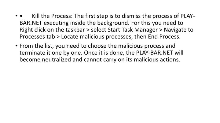 •Kill the Process: The first step is to dismiss the process of PLAY-BAR.NET executing inside the background. For this you need to Right click on the taskbar > select Start Task Manager > Navigate to Processes tab > Locate malicious processes, then End Process.