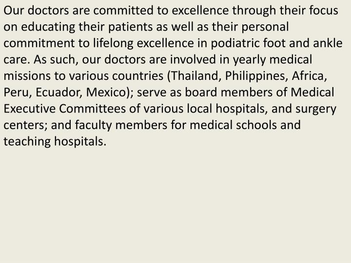 Our doctors are committed to excellence through their focus on educating their patients as well as their personal commitment to lifelong excellence in podiatric foot and ankle care. As such, our doctors are involved in yearly medical missions to various countries (Thailand, Philippines, Africa, Peru, Ecuador, Mexico); serve as board members of Medical Executive Committees of various local hospitals, and surgery centers; and faculty members for medical schools and teaching hospitals.