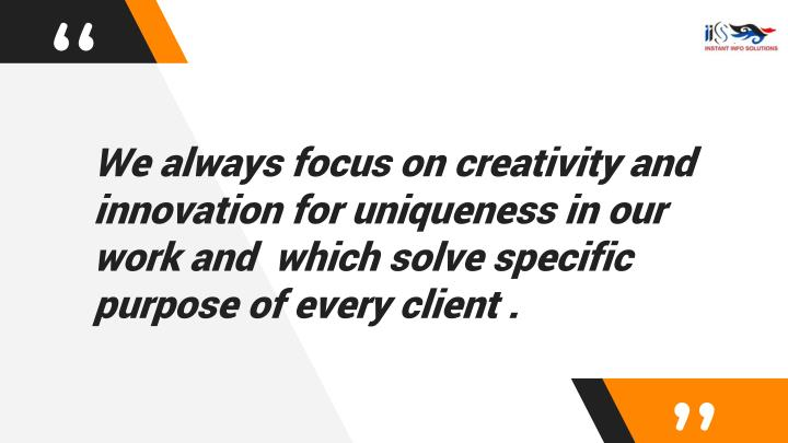 We always focus on creativity and  innovation for uniqueness in our work and  which solve specific purpose of every client .