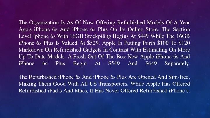 The Organization Is As Of Now Offering Refurbished Models Of A Year Ago's iPhone 6s And iPhone 6s Plus On Its Online Store. The Section Level Iphone 6s With 16GB Stockpiling Begins At $449 While The 16GB iPhone 6s Plus Is Valued At $529. Apple Is Putting Forth $100 To $120 Markdown On Refurbished Gadgets In Contrast With Estimating On More Up To Date Models. A Fresh Out Of The Box New Apple iPhone 6s And iPhone 6s Plus Begin At $549 And $649 Separately.