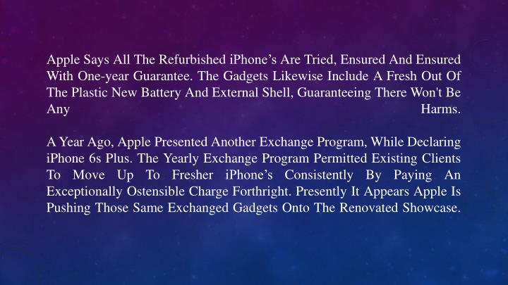 Apple Says All The Refurbished iPhone's Are Tried, Ensured And Ensured With One-year Guarantee. The Gadgets Likewise Include A Fresh Out Of The Plastic New Battery And External Shell, Guaranteeing There Won't Be Any Harms.
