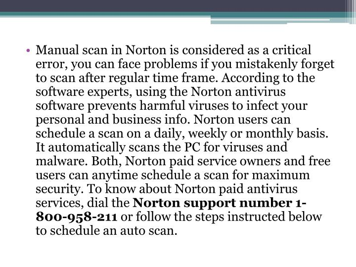 Manual scan in Norton is considered as a critical error, you can face problems if you mistakenly forget to scan after regular time frame. According to the software experts, using the Norton antivirus software prevents harmful viruses to infect your personal and business info. Norton users can schedule a scan on a daily, weekly or monthly basis. It automatically scans the PC for viruses and malware. Both, Norton paid service owners and free users can anytime schedule a scan for maximum security. To know about Norton paid antivirus services, dial the
