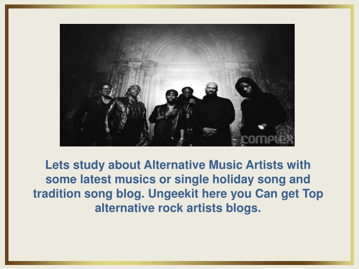 Lets study about Alternative Music Artists with some latest musics or single holiday song and tradition song blog. Ungeekit here you Can get Top alternative rock artists blogs.
