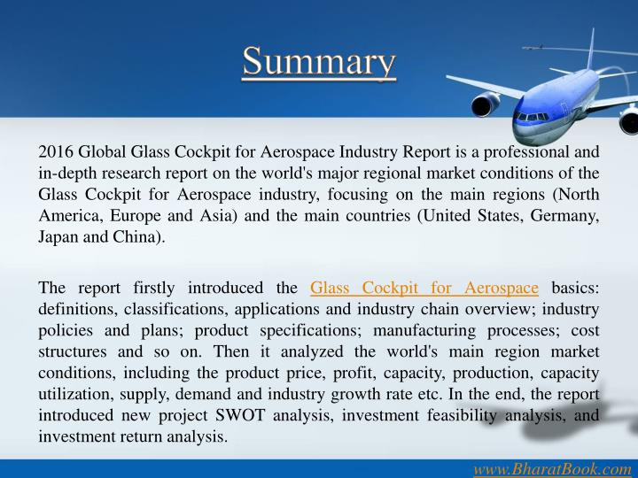 2016 Global Glass Cockpit for Aerospace Industry Report is a professional and in-depth research report on the world's major regional market conditions of the Glass Cockpit for Aerospace industry, focusing on the main regions (North America, Europe and Asia) and the main countries (United States, Germany, Japan and China).