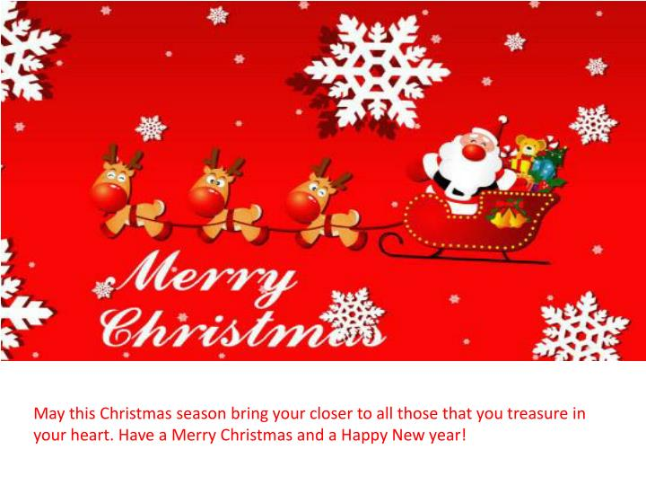 May this Christmas season bring your closer to all those that you treasure in your heart. Have a Merry Christmas and a Happy New year!