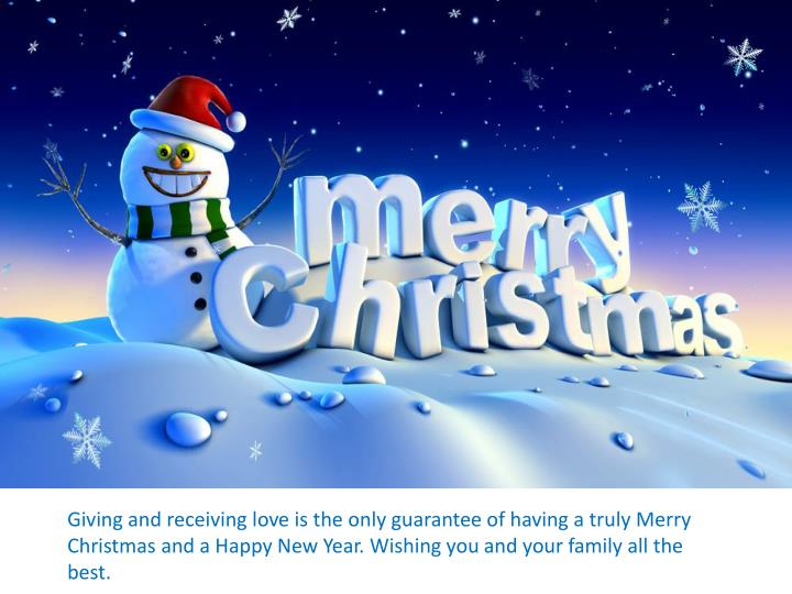 Giving and receiving love is the only guarantee of having a truly Merry Christmas and a Happy New Year. Wishing you and your family all the best.