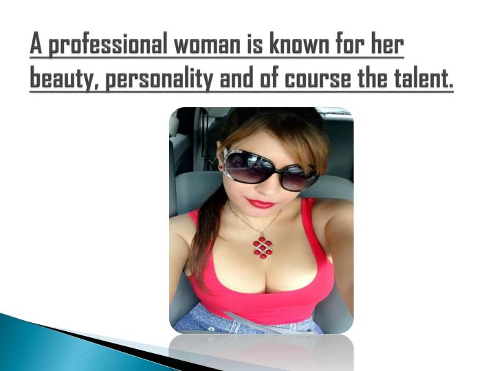 A professional woman is known for her beauty personality and of course the talent