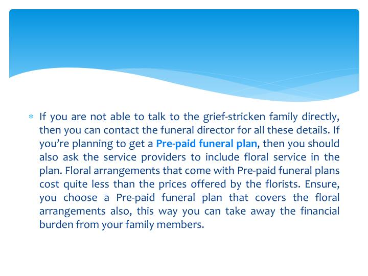 If you are not able to talk to the grief-stricken family directly, then you can contact the funeral director for all these details. If you're planning to get a