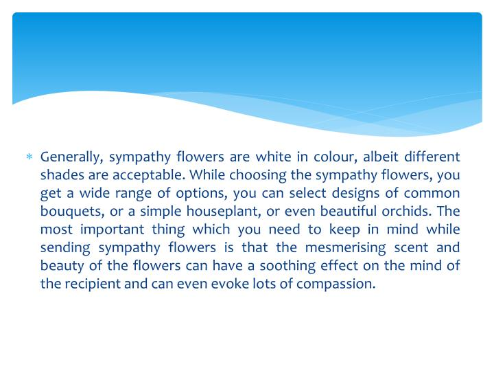 Generally, sympathy flowers are white in colour, albeit different shades are acceptable. While choosing the sympathy flowers, you get a wide range of options, you can select designs of common bouquets, or a simple houseplant, or even beautiful orchids. The most important thing which you need to keep in mind while sending sympathy flowers is that the mesmerising scent and beauty of the flowers can have a soothing effect on the mind of the recipient and can even evoke lots of compassion.