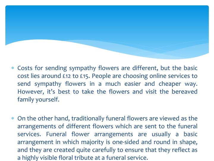 Costs for sending sympathy flowers are different, but the basic cost lies around £12 to £15. People are choosing online services to send sympathy flowers in a much easier and cheaper way. However, it's best to take the flowers and visit the bereaved family yourself.