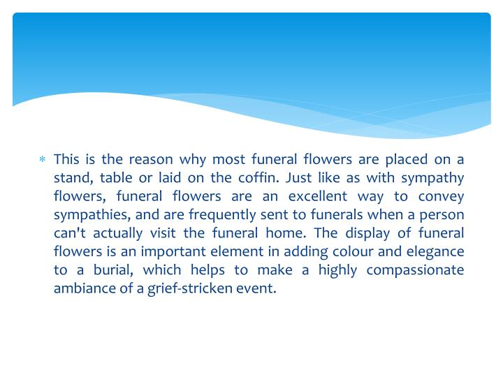 This is the reason why most funeral flowers are placed on a stand, table or laid on the coffin. Just like as with sympathy flowers, funeral flowers are an excellent way to convey sympathies, and are frequently sent to funerals when a person can't actually visit the funeral home. The display of funeral flowers is an important element in adding colour and elegance to a burial, which helps to make a highly compassionate ambiance of a grief-stricken event.